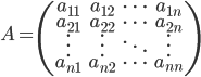 A = \begin{pmatrix} a_{11} & a_{12} & \cdots & a_{1n} \\ a_{21} & a_{22} & \cdots & a_{2n} \\ \vdots & \vdots & \ddots & \vdots \\ a_{n1} & a_{n2} & \cdots & a_{nn} \\ \end{pmatrix}