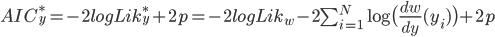 AIC_y^* = -2logLik_y^* + 2p = -2logLik_w - 2\sum_{i=1}^N \log\big(\frac{dw}{dy}(y_i)\big) + 2p