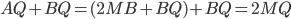 AQ+ BQ = (2MB + BQ )+BQ = 2MQ