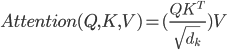 Attention(Q, K, V) = ( \frac{QK^{T}}{\sqrt{d_k}} ) V
