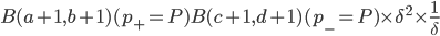 B(a+1,b+1)(p_+=P) B(c+1,d+1)(p_-=P) \times \delta^2\times \frac{1}{\delta}