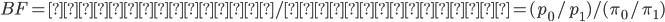 BF = 事後オッズ/事前オッズ = (p_0/p_1) / (\pi_0/\pi_1)