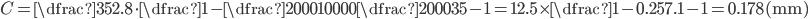 C= \dfrac{35}{2.8}\cdot \dfrac{1-\dfrac{2000}{10000}}{\dfrac{2000}{35}-1}= 12.5\times \dfrac{1-0.2}{57.1-1}= 0.178\,\mathrm{(mm)}