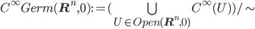 C^{\infty}Germ({\bf R}^n, 0 ) := (\bigcup_{U\in Open({\bf R}^n, 0)}C^\infty(U))/\sim