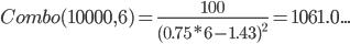 Combo(10000,6)= \frac{100}{(0.75*6-1.43)^{2}}=1061.0...