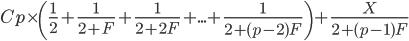 Cp \times \( \frac{1}{2} + \frac{1}{2+F} + \frac{1}{2+2F} + ... + \frac{1}{2+(p-2)F} \) + \frac{X}{2+(p-1)F}