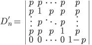 D'_n=  \left| \begin{array}{ccccc}  p & p & \cdots & p & p\\  p & 1 & p & p & p\\   \vdots & p &  \ddots & p &  \vdots\\  p & p & p & 1 & p\\  0 & 0 &  \cdots & 0 & 1-p \end{array} \right|
