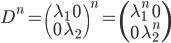 D^n = \begin{pmatrix} \lambda_1 \quad 0 \\ 0 \quad \lambda_2 \end{pmatrix}^n = \begin{pmatrix} \lambda_1^n \quad 0 \\ 0 \quad \lambda_2^n \end{pmatrix}