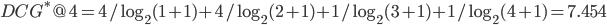 DCG^{\ast}@4 = 4/\log_2(1+1) + 4/\log_2(2+1) + 1/\log_2(3+1) + 1/\log_2(4+1)=7.454
