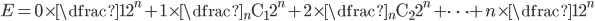 E = 0 \times \dfrac{1}{2^n} + 1 \times \dfrac{ {}_n \mathrm{C} _1}{2^n} + 2 \times \dfrac{ {}_n \mathrm{C} _2}{2^n} + \cdots + n \times \dfrac{1}{2^n}