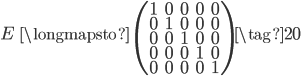 E \;\; \longmapsto \;\; \begin{pmatrix} 1 & 0 & 0 & 0 & 0 \\ 0 & 1 & 0 & 0 & 0 \\ 0 & 0 & 1 & 0 & 0 \\ 0 & 0 & 0 & 1 & 0 \\ 0 & 0 & 0 & 0 & 1 \end{pmatrix} \tag{20}