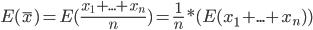 E(\bar{x}) = E(\frac{x_1+ ... + x_n}{n}) = \frac{1}{n} * (E(x_1 + ... + x_n))