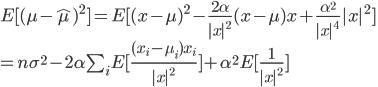 E[(\mu-\hat{\mu})^2]  = E[ (x-\mu)^2 - \frac{2\alpha}{|x|^2}(x-\mu)x + \frac{\alpha^2}{|x|^4}|x|^2] \ = n\sigma^2 - 2\alpha \sum_i E[\frac{(x_i-\mu_i)x_i}{|x|^2}] + \alpha^2E[\frac{1}{|x|^2}]