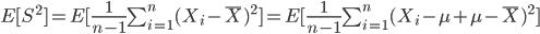 E[S^2]=E[\frac{1}{n-1}\sum_{i=1}^{n}(X_i-\bar{X})^2]=E[\frac{1}{n-1}\sum_{i=1}^{n}(X_i-\mu+\mu-\bar{X})^2]