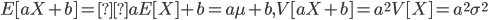 E[aX + b] = aE[X] + b = a\mu + b, V[aX + b] = a^2V[X] = a^2\sigma^2
