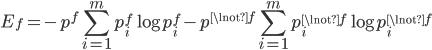 E_f = - p^f \displaystyle\sum_{i=1}^{m} p_i^f \log p_i^f - p^{\lnot f} \displaystyle\sum_{i=1}^{m} p_i^{\lnot f} \log p_i^{\lnot f}
