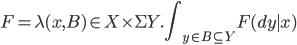 F = \lambda (x, B)\in X\times \Sigma Y. {\displaystyle \int_{y \in B\subseteq Y} F(dy \mid x)}