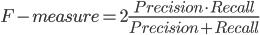 F-measure = 2 \frac{Precision \cdot Recall}{Precision + Recall}