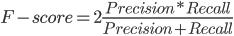 F-score = 2 \frac{Precision * Recall}{Precision + Recall}