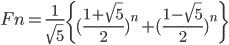Fn = \frac{1}{\sqrt{5}} \left\{ (\frac{1+\sqrt{5}}{2})^n + (\frac{1-\sqrt{5}}{2})^n \right\}