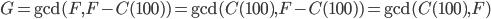 G = \gcd(F, F - C(100)) = \gcd(C(100), F - C(100)) = \gcd(C(100), F)