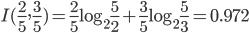 I(\frac{2}{5}, \frac{3}{5}) = \frac{2}{5}\log_{2}\frac{5}{2} +  \frac{3}{5}\log_{2}\frac{5}{3} = 0.972