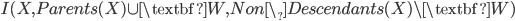 I(X,Parents(X) \cup \textbf{W}, Non\_Descendants(X) \setminus \textbf{W})