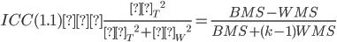 ICC(1.1) =\frac{{σ _ {T}} ^ 2}{{σ _ {T}} ^ 2 +{σ _ {W}} ^ 2} = \frac{BMS - WMS}{BMS + (k-1)WMS}