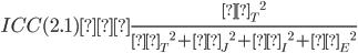 ICC(2.1) =\frac{{σ _ {T}} ^ 2}{{σ _ {T}} ^ 2 + {σ _ {J}} ^ 2 + {σ _ {I}} ^ 2 + {σ _ {E}} ^ 2}