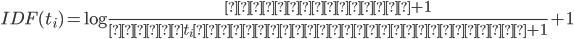 IDF(t_i) = \log{\frac{全文書の数 + 1}{単語 t_i が含まれる文書の数 + 1}} + 1