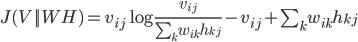 J(V||WH) = v_{ij}\log\frac{v_{ij}}{\sum_k w_{ik}h_{kj}} - v_{ij} + \sum_k w_{ik} h_{kj}