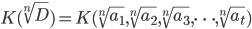 K( \sqrt[n]{D} ) = K( \sqrt[n]{a_1}, \sqrt[n]{a_2}, \sqrt[n]{a_3}, \cdots , \sqrt[n]{a_t} )
