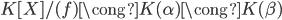 K[X] / (f) \cong K(\alpha) \cong K(\beta)