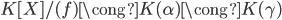 K[X] / (f) \cong K(\alpha) \cong K(\gamma)