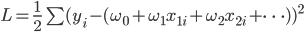 L = \frac{1}{2}\sum(y_i - (\omega_0+\omega_1 x_{1i} +\omega_2 x_{2i} + \cdots))^2
