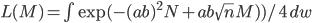 L(M) = \int \exp(  -(  a b ) ^2  N +  a b \sqrt{n}M) ) / 4 \,dw