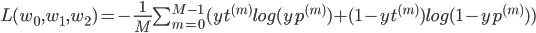 L(w_0,w_1,w_2)=-\frac{1}{M}\sum_{m=0}^{M-1}(yt^{(m)}log(yp^{(m)}) + (1-yt^{(m)})log(1-yp^{(m)}))