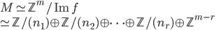 M \simeq  \mathbb{Z}^m/\mathrm{Im}\, f \\\simeq \mathbb{Z}/(n_1) \oplus  \mathbb{Z}/(n_2) \oplus \cdots \oplus \mathbb{Z}/(n_r) \oplus \mathbb{Z}^{m-r}