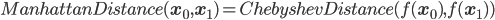 ManhattanDistance({\mathbf x}_0,{\mathbf x}_1) = ChebyshevDistance( f({\mathbf x}_0), f({\mathbf x}_1) )