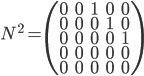 N^2 = \begin{pmatrix} 0&0&1&0&0\\ 0&0&0&1&0\\ 0&0&0&0&1\\ 0&0&0&0&0\\ 0&0&0&0&0 \end{pmatrix}