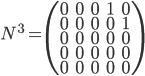 N^3 = \begin{pmatrix} 0&0&0&1&0\\ 0&0&0&0&1\\ 0&0&0&0&0\\ 0&0&0&0&0\\ 0&0&0&0&0 \end{pmatrix}