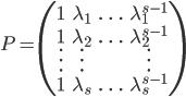 P =\begin{pmatrix} 1&\lambda_1&\ldots&\lambda_1^{s-1}\\ 1&\lambda_2&\ldots&\lambda_2^{s-1}\\ \vdots&\vdots&&\vdots\\ 1&\lambda_s&\ldots&\lambda_s^{s-1} \end{pmatrix}