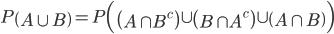 P \left( A \cup B \right) = P \Bigl( \left( A \cap B^c \right) \cup \left( B \cap A^c \right) \cup \left( A \cap B \right) \Bigr)