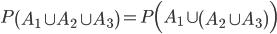 P \left( A_1 \cup A_2 \cup A_3 \right) = P \Bigl( A_1 \cup \left( A_2 \cup A_3 \right) \Bigr)