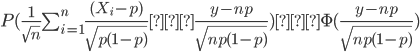 P(\frac{1}{\sqrt{n}} \sum_{i=1}^{n}  \frac{ (X_i-p)}{ \sqrt{p(1-p)}}  ≦\frac{y-np}{\sqrt{np(1-p)}})≃\Phi(\frac{y-np}{\sqrt{np(1-p)}})