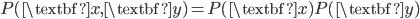 P(\textbf{x},\textbf{y})=P(\textbf{x}) P(\textbf{y})