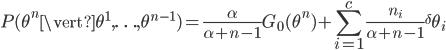 P(\theta^n\vert\theta^1, \ldots , \theta^{n-1})=\displaystyle\frac{\alpha}{\alpha+n-1}G_0(\theta^n)+\displaystyle\sum_{i=1}^{c}\displaystyle\frac{n_i}{\alpha+n-1}{{}^\delta\theta_i}
