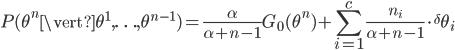 P(\theta^n\vert\theta^1, \ldots , \theta^{n-1})=\displaystyle\frac{\alpha}{\alpha+n-1}G_0(\theta^n)+\displaystyle\sum_{i=1}^{c}{\displaystyle\frac{n_i}{\alpha+n-1}\cdot{}^\delta\theta_i}