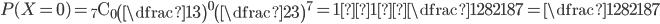 P(X=0)={}_7 \mathrm{ C }_0\begin{pmatrix}\dfrac{1}{3}\end{pmatrix}^{0}\begin{pmatrix}\dfrac{2}{3}\end{pmatrix}^{7}=1×1×\dfrac{128}{2187}=\dfrac{128}{2187}