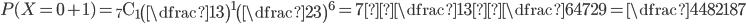 P(X=0+1)={}_7 \mathrm{ C }_1\begin{pmatrix}\dfrac{1}{3}\end{pmatrix}^{1}\begin{pmatrix}\dfrac{2}{3}\end{pmatrix}^{6}=7×\dfrac{1}{3}×\dfrac{64}{729}=\dfrac{448}{2187}